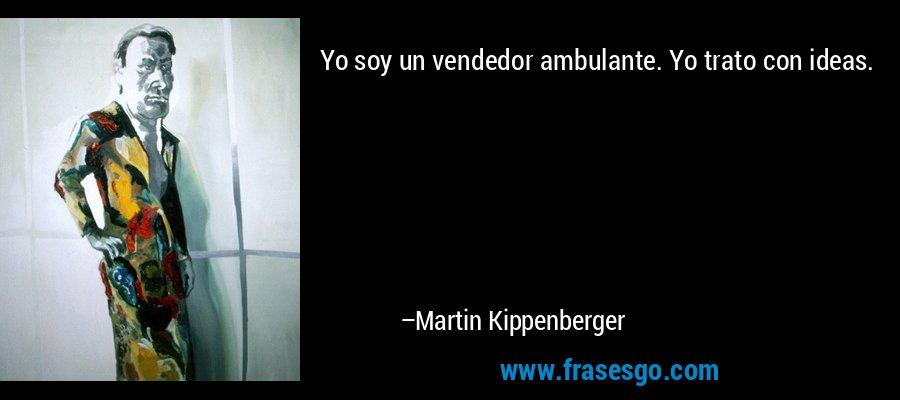 Yo soy un vendedor ambulante. Yo trato con ideas. – Martin Kippenberger