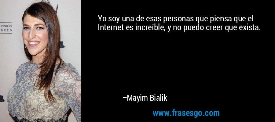 Yo soy una de esas personas que piensa que el Internet es increíble, y no puedo creer que exista. – Mayim Bialik