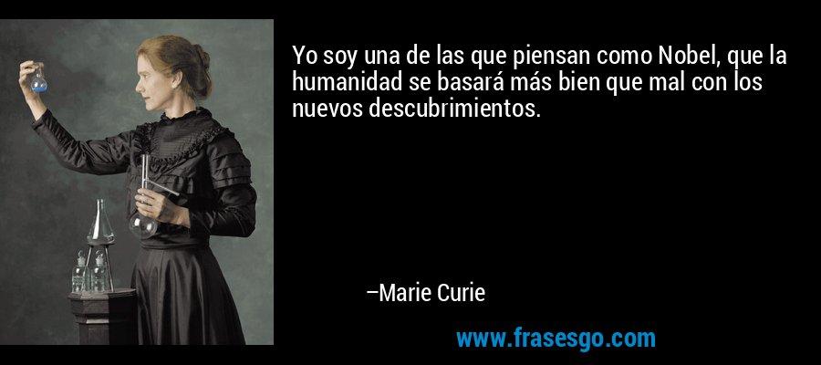 Yo soy una de las que piensan como Nobel, que la humanidad se basará más bien que mal con los nuevos descubrimientos. – Marie Curie
