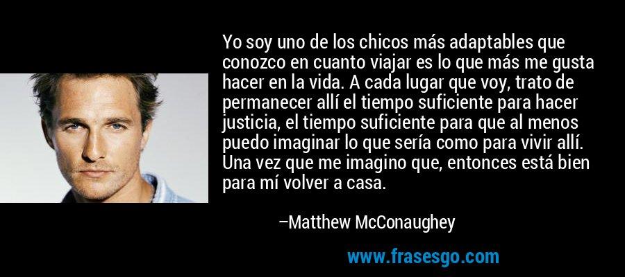 Yo soy uno de los chicos más adaptables que conozco en cuanto viajar es lo que más me gusta hacer en la vida. A cada lugar que voy, trato de permanecer allí el tiempo suficiente para hacer justicia, el tiempo suficiente para que al menos puedo imaginar lo que sería como para vivir allí. Una vez que me imagino que, entonces está bien para mí volver a casa. – Matthew McConaughey