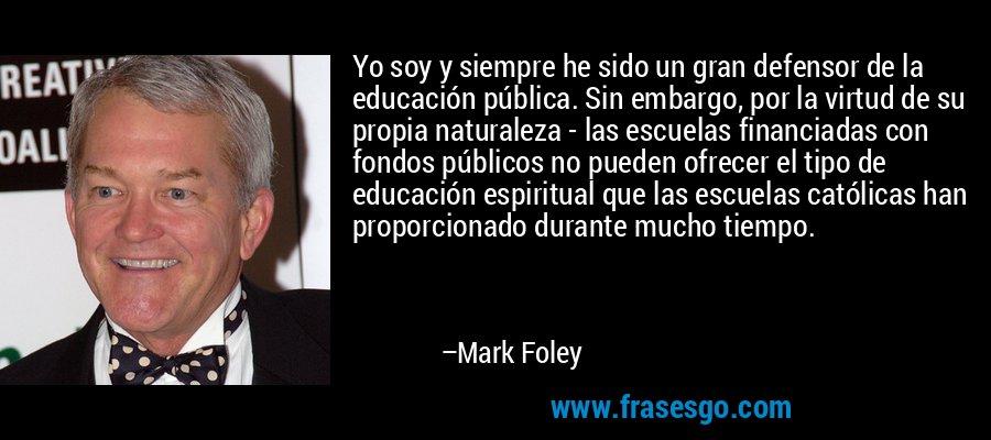 Yo soy y siempre he sido un gran defensor de la educación pública. Sin embargo, por la virtud de su propia naturaleza - las escuelas financiadas con fondos públicos no pueden ofrecer el tipo de educación espiritual que las escuelas católicas han proporcionado durante mucho tiempo. – Mark Foley