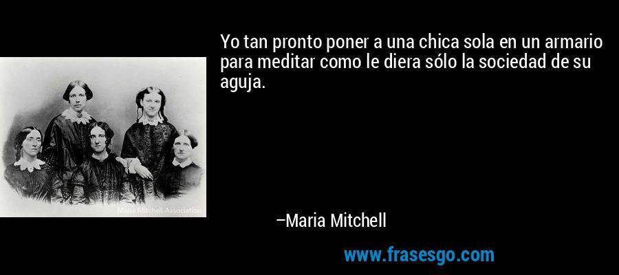 Yo tan pronto poner a una chica sola en un armario para meditar como le diera sólo la sociedad de su aguja. – Maria Mitchell