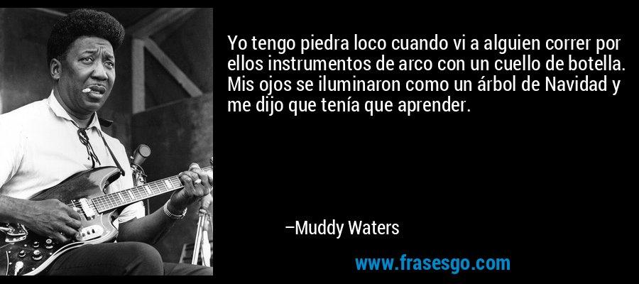 Yo tengo piedra loco cuando vi a alguien correr por ellos instrumentos de arco con un cuello de botella. Mis ojos se iluminaron como un árbol de Navidad y me dijo que tenía que aprender. – Muddy Waters