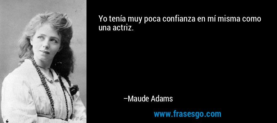 Yo tenía muy poca confianza en mí misma como una actriz. – Maude Adams