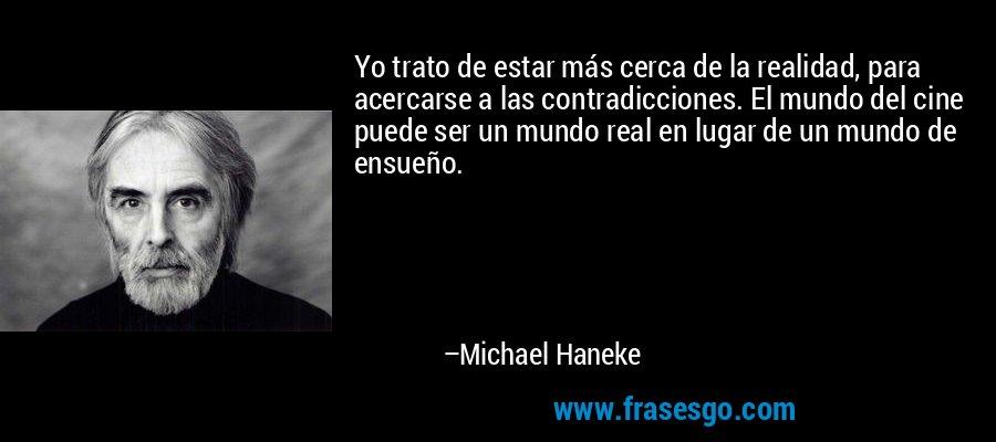 Yo trato de estar más cerca de la realidad, para acercarse a las contradicciones. El mundo del cine puede ser un mundo real en lugar de un mundo de ensueño. – Michael Haneke