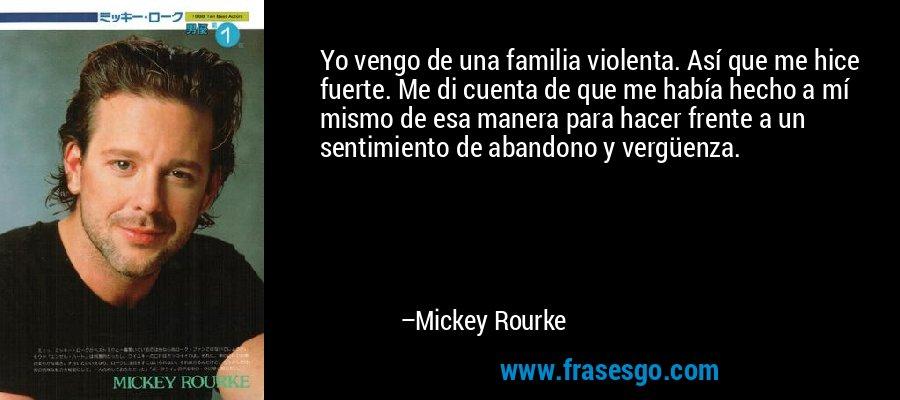 Yo vengo de una familia violenta. Así que me hice fuerte. Me di cuenta de que me había hecho a mí mismo de esa manera para hacer frente a un sentimiento de abandono y vergüenza. – Mickey Rourke