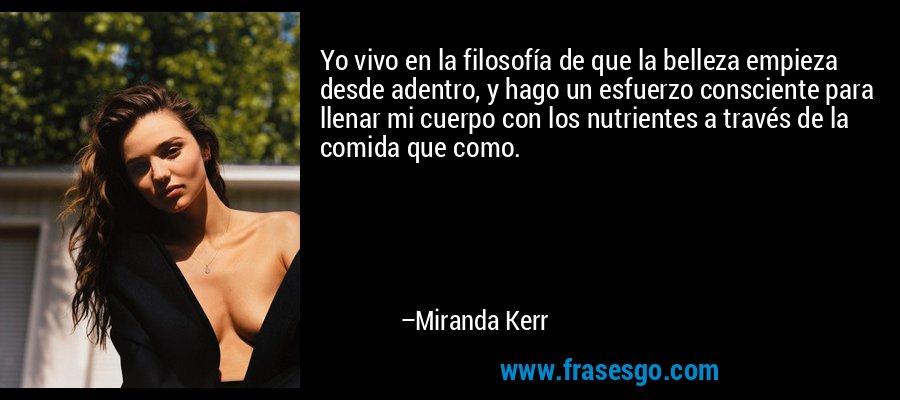 Yo vivo en la filosofía de que la belleza empieza desde adentro, y hago un esfuerzo consciente para llenar mi cuerpo con los nutrientes a través de la comida que como. – Miranda Kerr