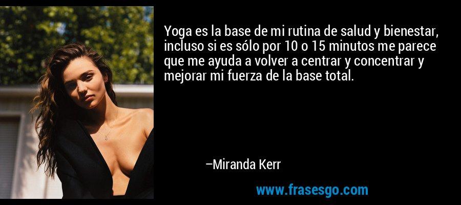 Yoga es la base de mi rutina de salud y bienestar, incluso si es sólo por 10 o 15 minutos me parece que me ayuda a volver a centrar y concentrar y mejorar mi fuerza de la base total. – Miranda Kerr