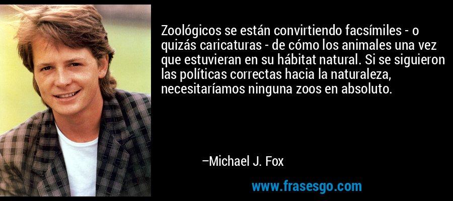 Zoológicos se están convirtiendo facsímiles - o quizás caricaturas - de cómo los animales una vez que estuvieran en su hábitat natural. Si se siguieron las políticas correctas hacia la naturaleza, necesitaríamos ninguna zoos en absoluto. – Michael J. Fox