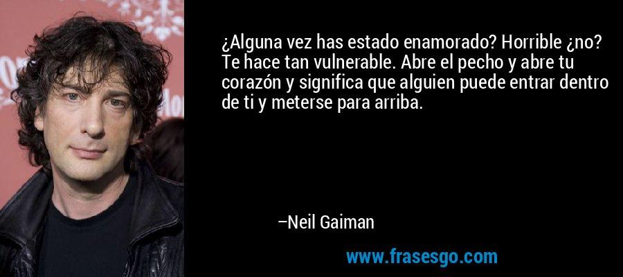 ¿Alguna vez has estado enamorado? Horrible ¿no? Te hace tan vulnerable. Abre el pecho y abre tu corazón y significa que alguien puede entrar dentro de ti y meterse para arriba. – Neil Gaiman
