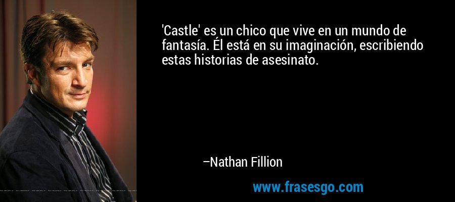 'Castle' es un chico que vive en un mundo de fantasía. Él está en su imaginación, escribiendo estas historias de asesinato. – Nathan Fillion