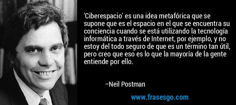 'Ciberespacio' es una idea metafórica que se supone que es el espacio en el que se encuentra su conciencia cuando se está utilizando la tecnología informática a través de Internet, por ejemplo, y no estoy del todo seguro de que es un término tan útil, pero creo que eso es lo que la mayoría de la gente entiende por ello. – Neil Postman