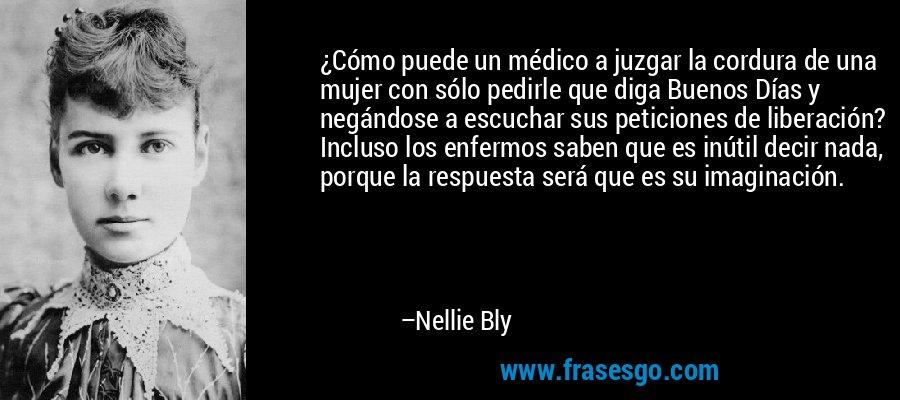 ¿Cómo puede un médico a juzgar la cordura de una mujer con sólo pedirle que diga Buenos Días y negándose a escuchar sus peticiones de liberación? Incluso los enfermos saben que es inútil decir nada, porque la respuesta será que es su imaginación. – Nellie Bly