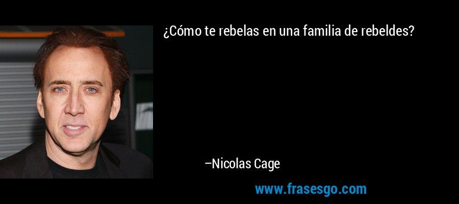 ¿Cómo te rebelas en una familia de rebeldes? – Nicolas Cage