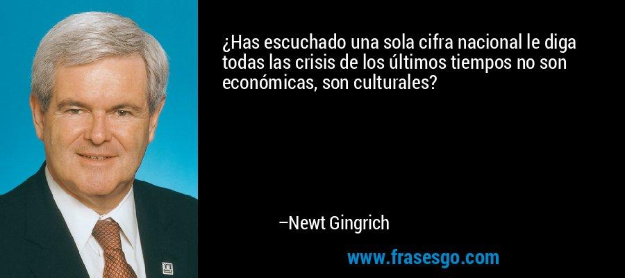 ¿Has escuchado una sola cifra nacional le diga todas las crisis de los últimos tiempos no son económicas, son culturales? – Newt Gingrich