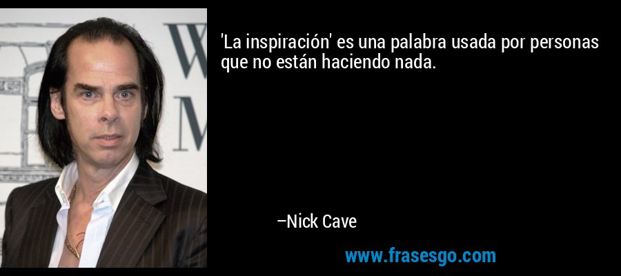 'La inspiración' es una palabra usada por personas que no están haciendo nada. – Nick Cave