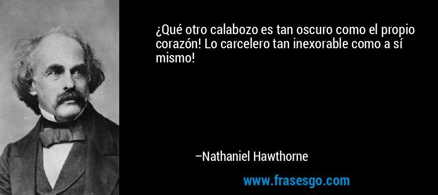 ¿Qué otro calabozo es tan oscuro como el propio corazón! Lo carcelero tan inexorable como a sí mismo! – Nathaniel Hawthorne