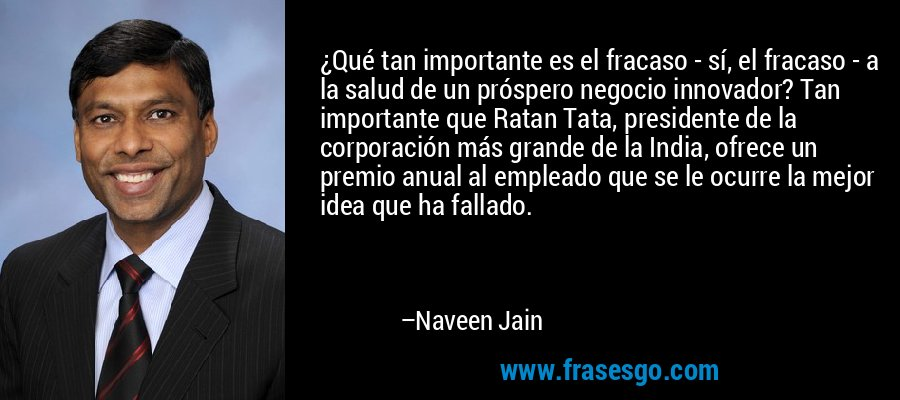 ¿Qué tan importante es el fracaso - sí, el fracaso - a la salud de un próspero negocio innovador? Tan importante que Ratan Tata, presidente de la corporación más grande de la India, ofrece un premio anual al empleado que se le ocurre la mejor idea que ha fallado. – Naveen Jain