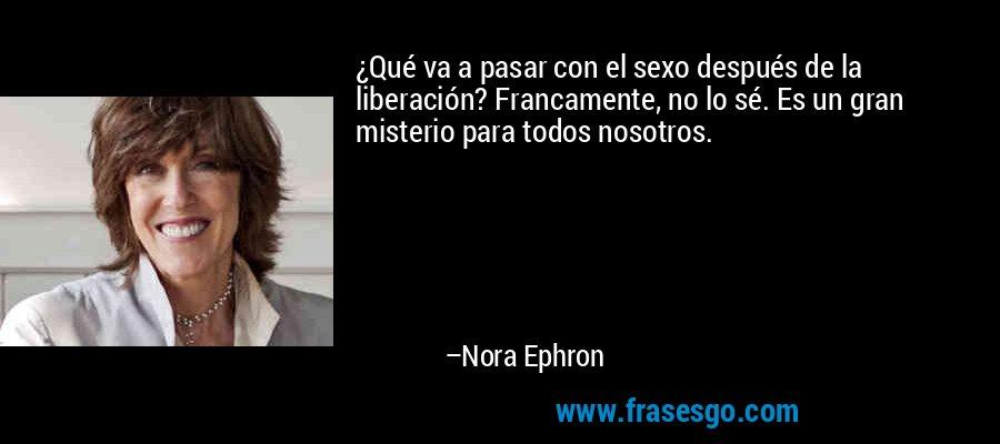 ¿Qué va a pasar con el sexo después de la liberación? Francamente, no lo sé. Es un gran misterio para todos nosotros. – Nora Ephron