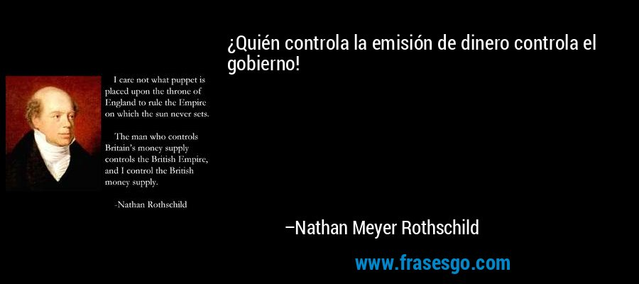 ¿Quién controla la emisión de dinero controla el gobierno! – Nathan Meyer Rothschild