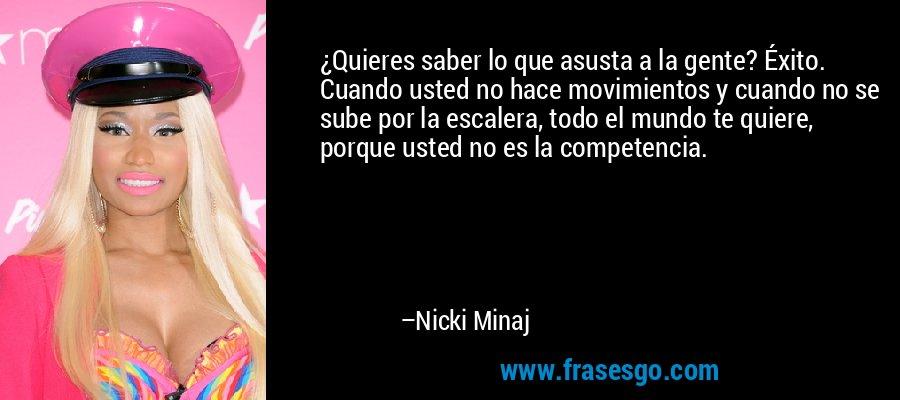 ¿Quieres saber lo que asusta a la gente? Éxito. Cuando usted no hace movimientos y cuando no se sube por la escalera, todo el mundo te quiere, porque usted no es la competencia. – Nicki Minaj