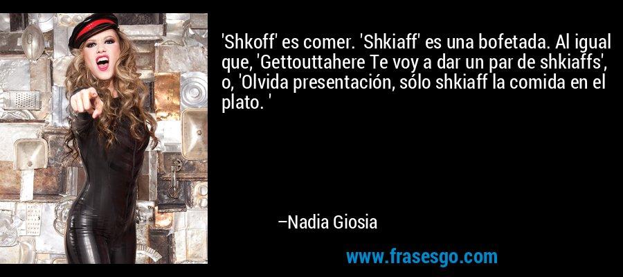 'Shkoff' es comer. 'Shkiaff' es una bofetada. Al igual que, 'Gettouttahere Te voy a dar un par de shkiaffs', o, 'Olvida presentación, sólo shkiaff la comida en el plato. ' – Nadia Giosia