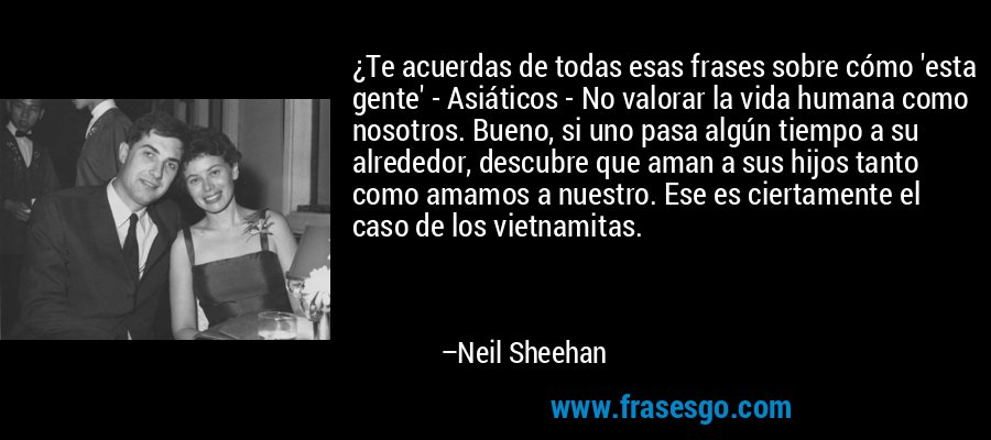 ¿Te acuerdas de todas esas frases sobre cómo 'esta gente' - Asiáticos - No valorar la vida humana como nosotros. Bueno, si uno pasa algún tiempo a su alrededor, descubre que aman a sus hijos tanto como amamos a nuestro. Ese es ciertamente el caso de los vietnamitas. – Neil Sheehan