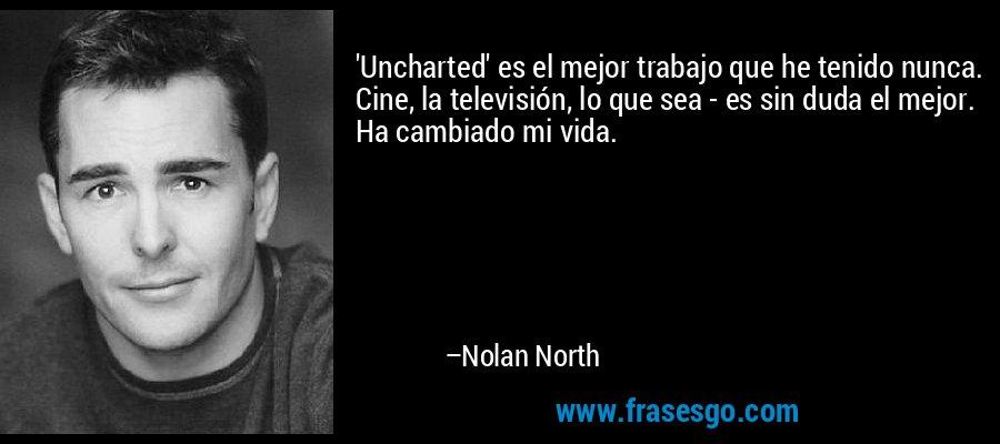 'Uncharted' es el mejor trabajo que he tenido nunca. Cine, la televisión, lo que sea - es sin duda el mejor. Ha cambiado mi vida. – Nolan North