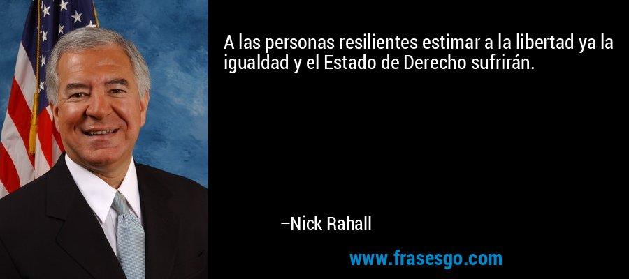 A las personas resilientes estimar a la libertad ya la igualdad y el Estado de Derecho sufrirán. – Nick Rahall