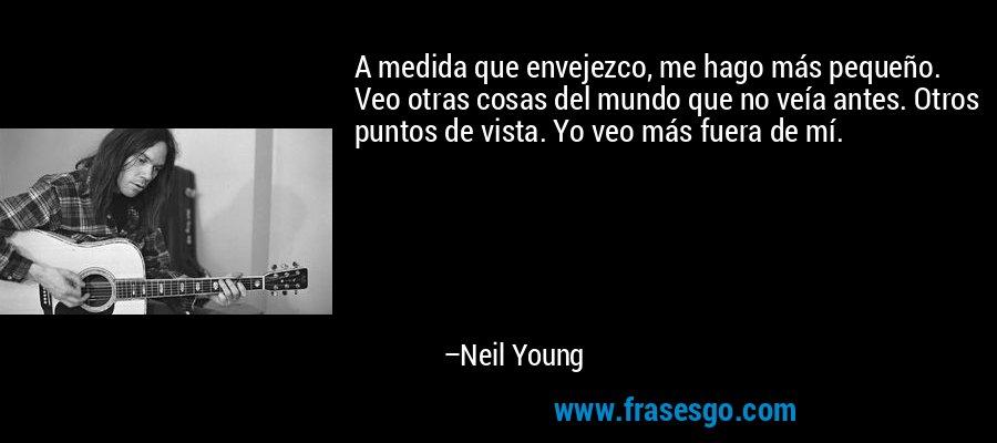 A medida que envejezco, me hago más pequeño. Veo otras cosas del mundo que no veía antes. Otros puntos de vista. Yo veo más fuera de mí. – Neil Young