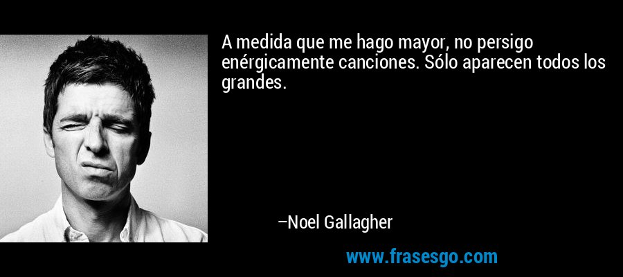 A medida que me hago mayor, no persigo enérgicamente canciones. Sólo aparecen todos los grandes. – Noel Gallagher