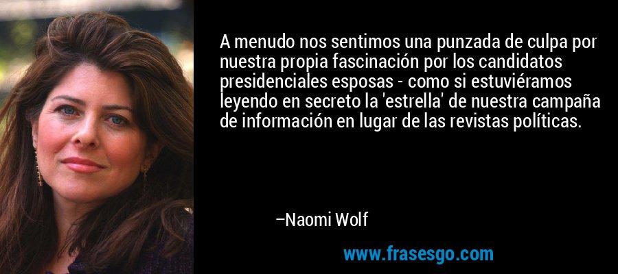 A menudo nos sentimos una punzada de culpa por nuestra propia fascinación por los candidatos presidenciales esposas - como si estuviéramos leyendo en secreto la 'estrella' de nuestra campaña de información en lugar de las revistas políticas. – Naomi Wolf