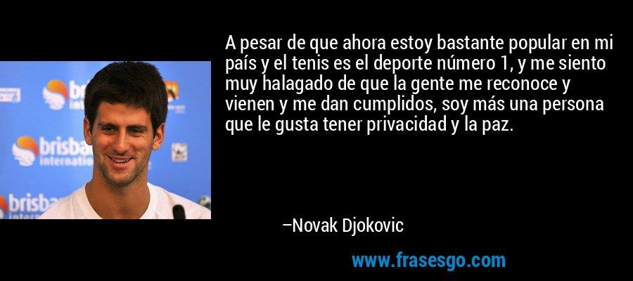 A pesar de que ahora estoy bastante popular en mi país y el tenis es el deporte número 1, y me siento muy halagado de que la gente me reconoce y vienen y me dan cumplidos, soy más una persona que le gusta tener privacidad y la paz. – Novak Djokovic