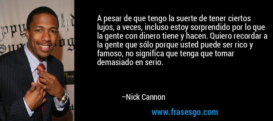 A pesar de que tengo la suerte de tener ciertos lujos, a veces, incluso estoy sorprendido por lo que la gente con dinero tiene y hacen. Quiero recordar a la gente que sólo porque usted puede ser rico y famoso, no significa que tenga que tomar demasiado en serio. – Nick Cannon