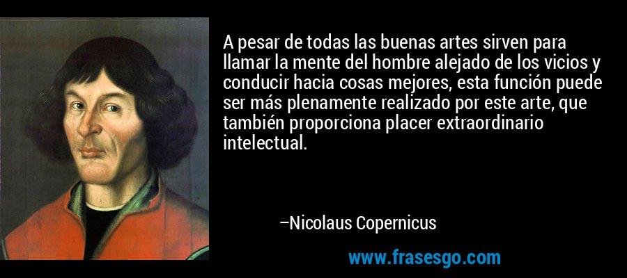 A pesar de todas las buenas artes sirven para llamar la mente del hombre alejado de los vicios y conducir hacia cosas mejores, esta función puede ser más plenamente realizado por este arte, que también proporciona placer extraordinario intelectual. – Nicolaus Copernicus