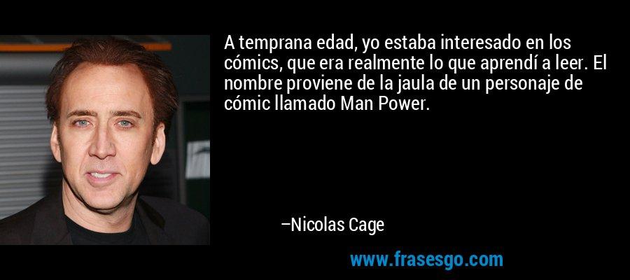 A temprana edad, yo estaba interesado en los cómics, que era realmente lo que aprendí a leer. El nombre proviene de la jaula de un personaje de cómic llamado Man Power. – Nicolas Cage