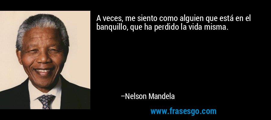 A veces, me siento como alguien que está en el banquillo, que ha perdido la vida misma. – Nelson Mandela