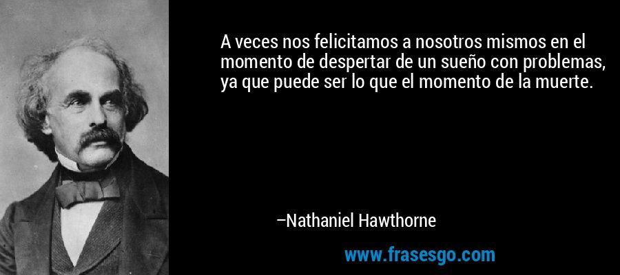 A veces nos felicitamos a nosotros mismos en el momento de despertar de un sueño con problemas, ya que puede ser lo que el momento de la muerte. – Nathaniel Hawthorne