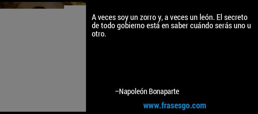 A veces soy un zorro y, a veces un león. El secreto de todo gobierno está en saber cuándo serás uno u otro. – Napoleón Bonaparte