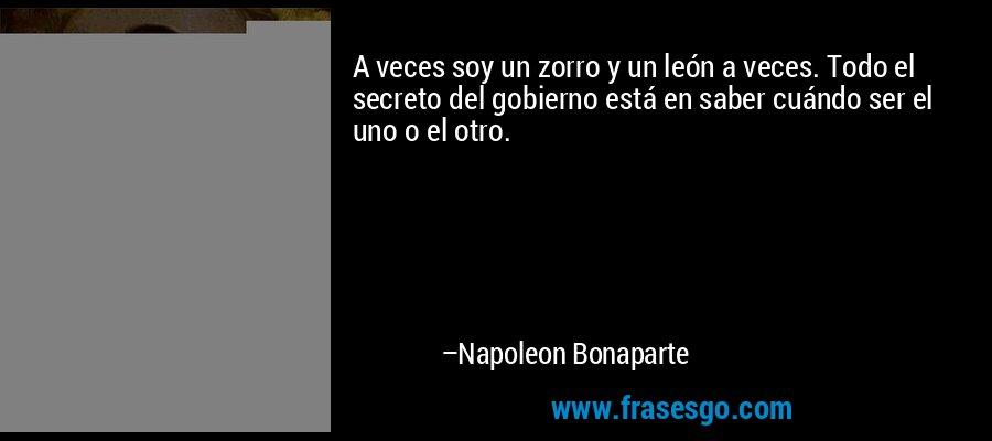 A veces soy un zorro y un león a veces. Todo el secreto del gobierno está en saber cuándo ser el uno o el otro. – Napoleon Bonaparte