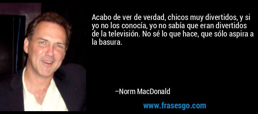 Acabo de ver de verdad, chicos muy divertidos, y si yo no los conocía, yo no sabía que eran divertidos de la televisión. No sé lo que hace, que sólo aspira a la basura. – Norm MacDonald