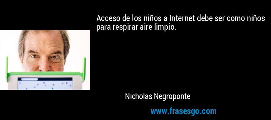 Acceso de los niños a Internet debe ser como niños para respirar aire limpio. – Nicholas Negroponte