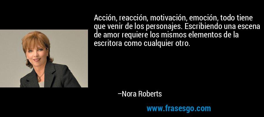 Acción, reacción, motivación, emoción, todo tiene que venir de los personajes. Escribiendo una escena de amor requiere los mismos elementos de la escritora como cualquier otro. – Nora Roberts
