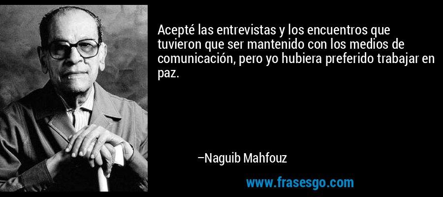 Acepté las entrevistas y los encuentros que tuvieron que ser mantenido con los medios de comunicación, pero yo hubiera preferido trabajar en paz. – Naguib Mahfouz