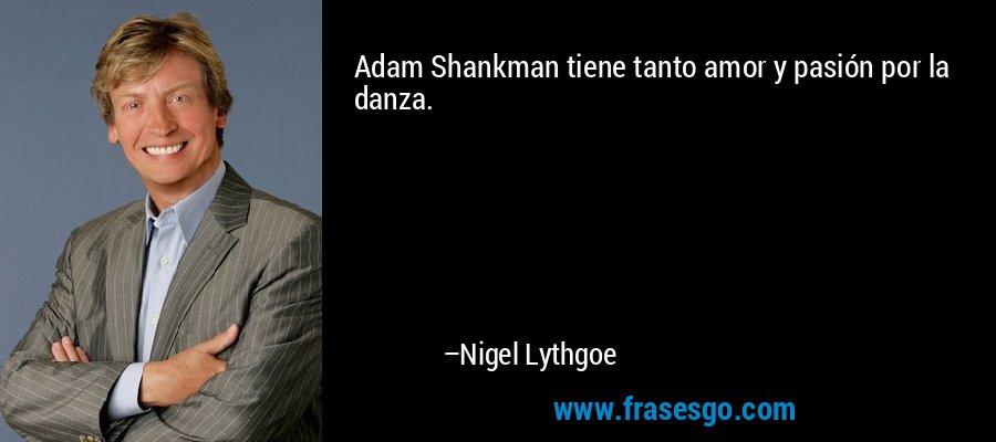 Adam Shankman tiene tanto amor y pasión por la danza. – Nigel Lythgoe
