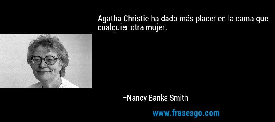 Agatha Christie ha dado más placer en la cama que cualquier otra mujer. – Nancy Banks Smith