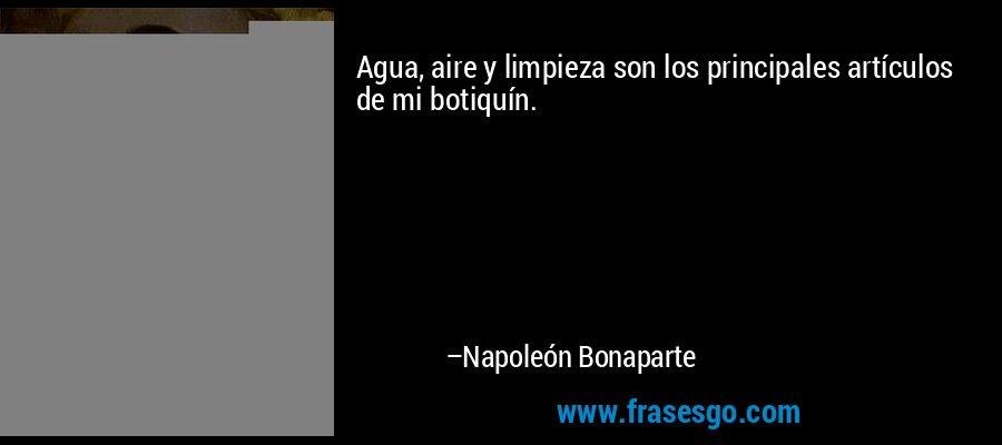 Agua, aire y limpieza son los principales artículos de mi botiquín. – Napoleón Bonaparte