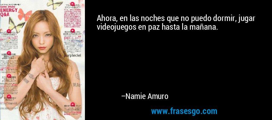 Ahora, en las noches que no puedo dormir, jugar videojuegos en paz hasta la mañana. – Namie Amuro