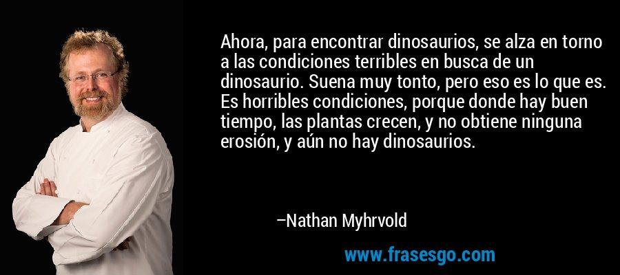 Ahora, para encontrar dinosaurios, se alza en torno a las condiciones terribles en busca de un dinosaurio. Suena muy tonto, pero eso es lo que es. Es horribles condiciones, porque donde hay buen tiempo, las plantas crecen, y no obtiene ninguna erosión, y aún no hay dinosaurios. – Nathan Myhrvold