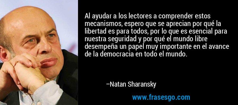 Al ayudar a los lectores a comprender estos mecanismos, espero que se aprecian por qué la libertad es para todos, por lo que es esencial para nuestra seguridad y por qué el mundo libre desempeña un papel muy importante en el avance de la democracia en todo el mundo. – Natan Sharansky